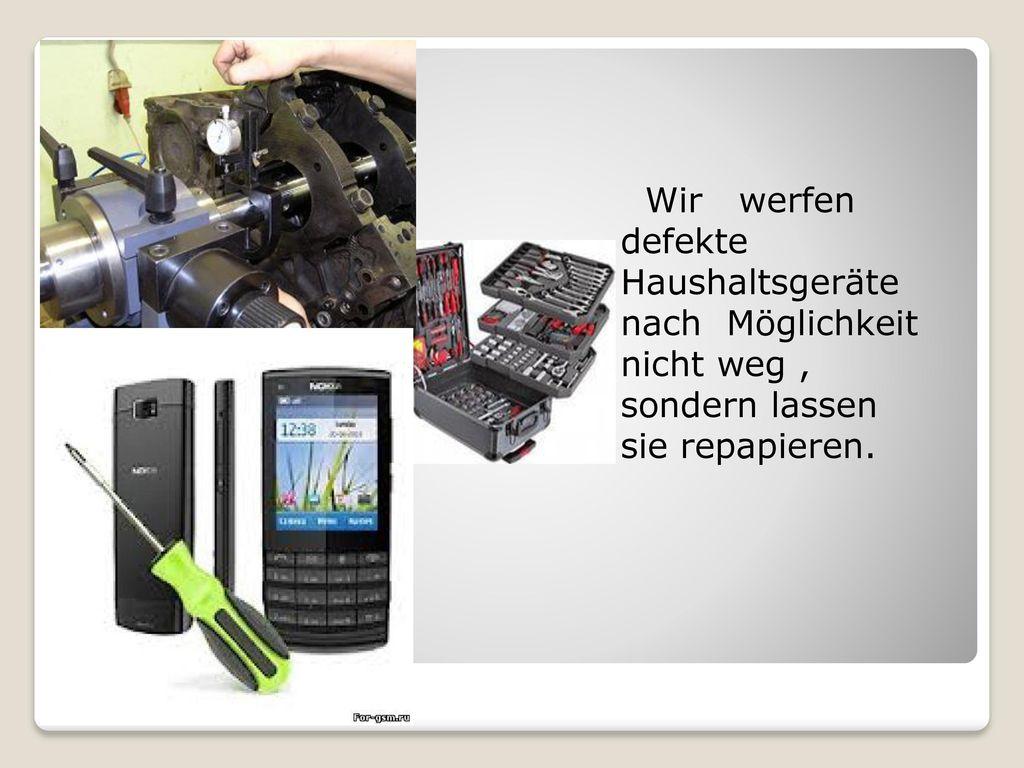 Wir werfen defekte Haushaltsgeräte nach Möglichkeit nicht weg , sondern lassen sie repapieren.