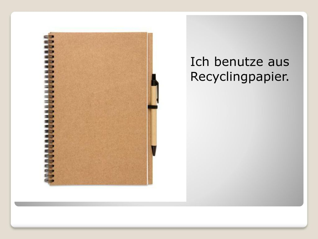 Ich benutze aus Recyclingpapier.