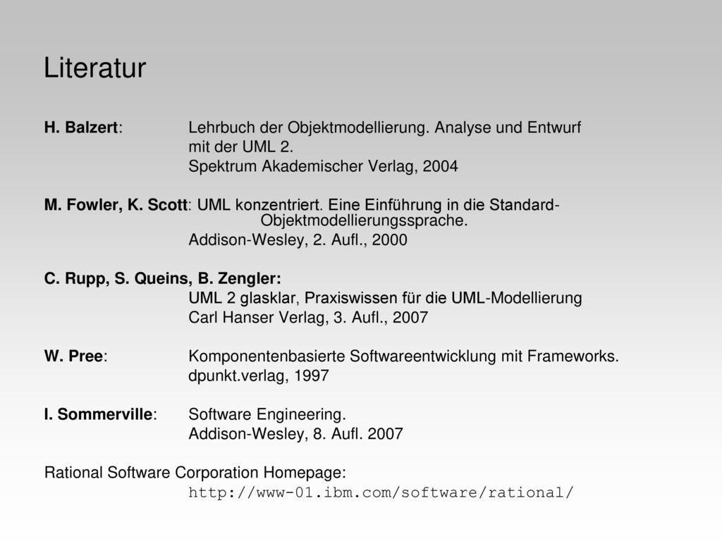 Literatur H. Balzert: Lehrbuch der Objektmodellierung. Analyse und Entwurf. mit der UML 2. Spektrum Akademischer Verlag, 2004.