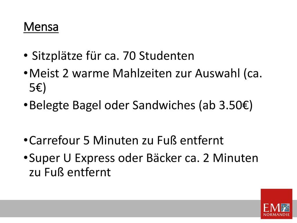 Mensa Sitzplätze für ca. 70 Studenten. Meist 2 warme Mahlzeiten zur Auswahl (ca. 5€) Belegte Bagel oder Sandwiches (ab 3.50€)
