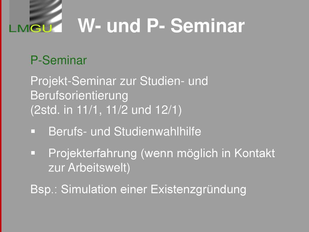 W- und P- Seminar P-Seminar Projekt-Seminar zur Studien- und Berufsorientierung (2std. in 11/1, 11/2 und 12/1)