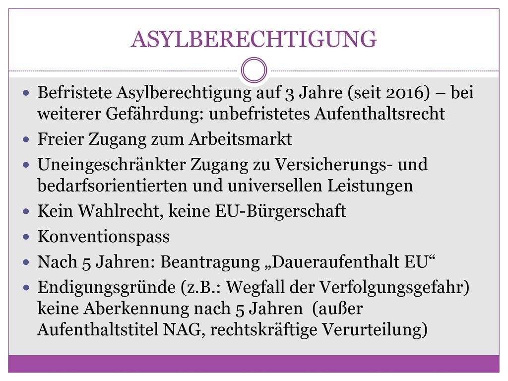 ASYLBERECHTIGUNG Befristete Asylberechtigung auf 3 Jahre (seit 2016) – bei weiterer Gefährdung: unbefristetes Aufenthaltsrecht.