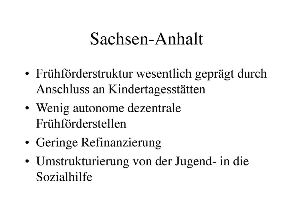 Sachsen-Anhalt Frühförderstruktur wesentlich geprägt durch Anschluss an Kindertagesstätten. Wenig autonome dezentrale Frühförderstellen.