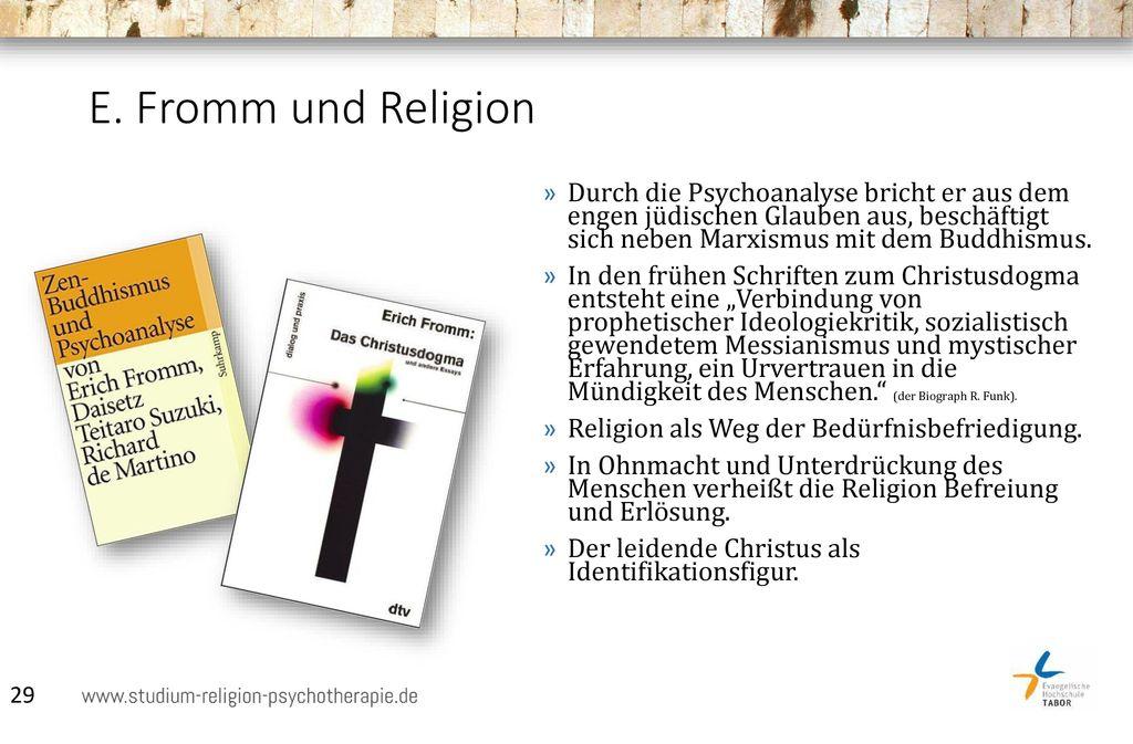 E. Fromm und Religion Durch die Psychoanalyse bricht er aus dem engen jüdischen Glauben aus, beschäftigt sich neben Marxismus mit dem Buddhismus.