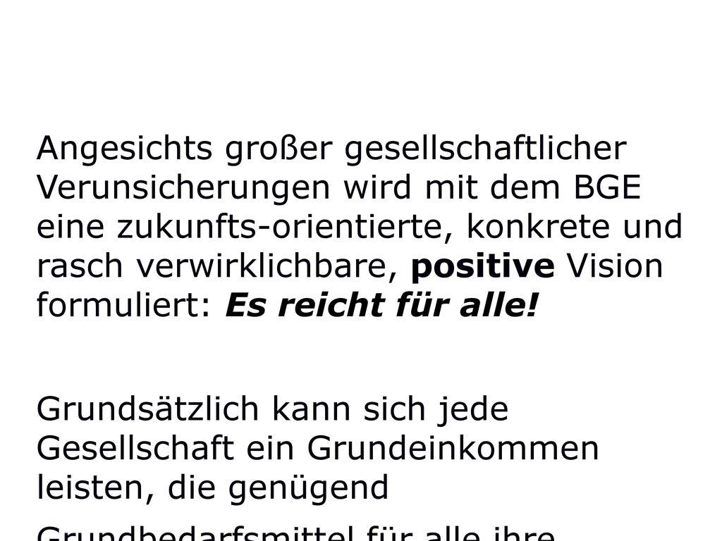 Angesichts großer gesellschaftlicher Verunsicherungen wird mit dem BGE eine zukunfts-orientierte, konkrete und rasch verwirklichbare, positive Vision formuliert: Es reicht für alle!