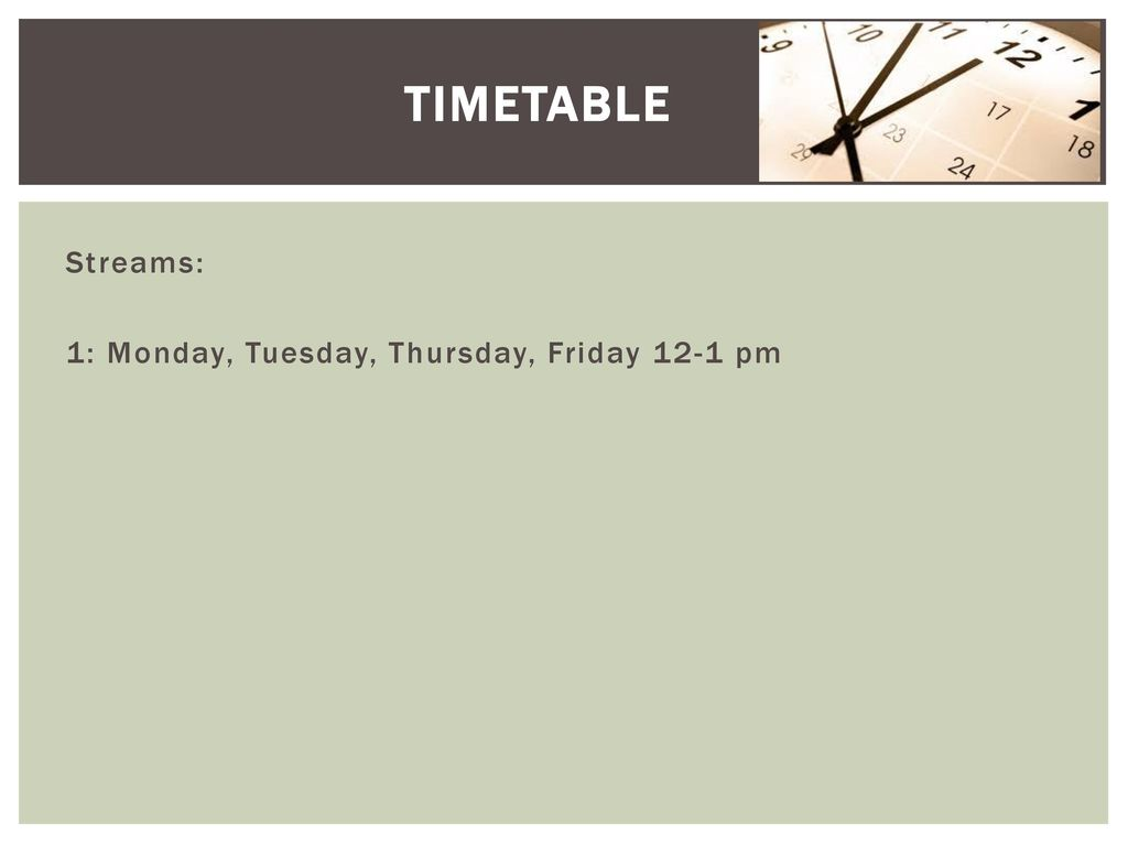Timetable Streams: 1: Monday, Tuesday, Thursday, Friday 12-1 pm