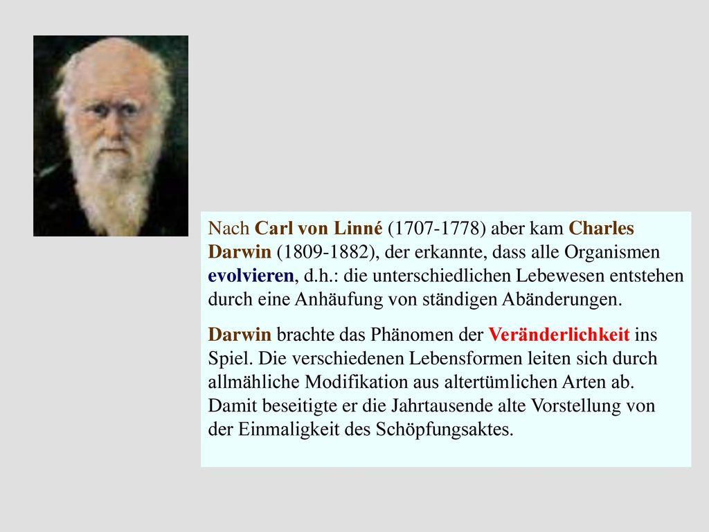 Nach Carl von Linné (1707-1778) aber kam Charles Darwin (1809-1882), der erkannte, dass alle Organismen evolvieren, d.h.: die unterschiedlichen Lebewesen entstehen durch eine Anhäufung von ständigen Abänderungen.