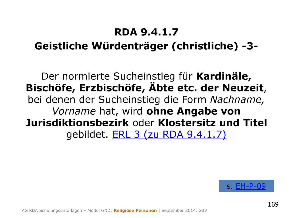 RDA 9.4.1.7 Geistliche Würdenträger (christliche) -3- Der normierte Sucheinstieg für Kardinäle, Bischöfe, Erzbischöfe, Äbte etc. der Neuzeit, bei denen der Sucheinstieg die Form Nachname, Vorname hat, wird ohne Angabe von Jurisdiktionsbezirk oder Klostersitz und Titel gebildet. ERL 3 (zu RDA 9.4.1.7)