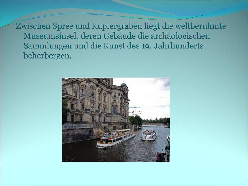Zwischen Spree und Kupfergraben liegt die weltberühmte Museumsinsel, deren Gebäude die archäologischen Sammlungen und die Kunst des 19.