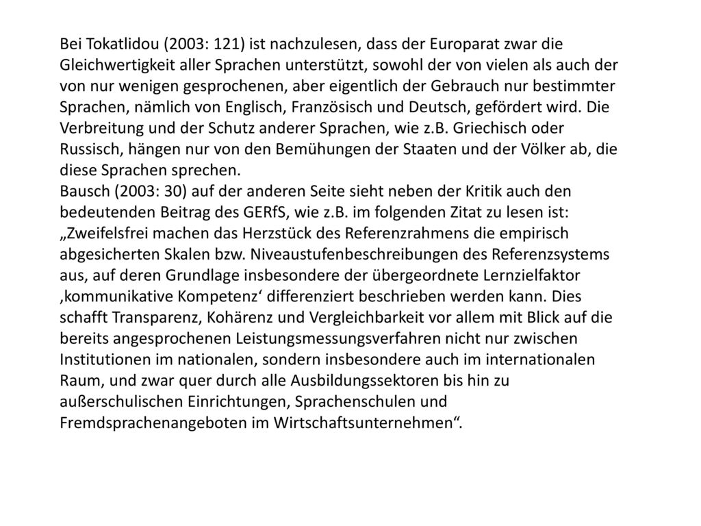 Bei Tokatlidou (2003: 121) ist nachzulesen, dass der Europarat zwar die Gleichwertigkeit aller Sprachen unterstützt, sowohl der von vielen als auch der von nur wenigen gesprochenen, aber eigentlich der Gebrauch nur bestimmter Sprachen, nämlich von Englisch, Französisch und Deutsch, gefördert wird. Die Verbreitung und der Schutz anderer Sprachen, wie z.B. Griechisch oder Russisch, hängen nur von den Bemühungen der Staaten und der Völker ab, die diese Sprachen sprechen.
