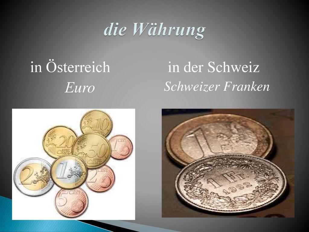 die Währung in Österreich Еuro in der Schweiz Schweizer Franken