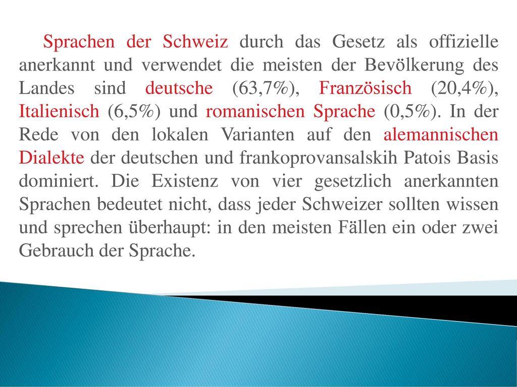 Sprachen der Schweiz durch das Gesetz als offizielle anerkannt und verwendet die meisten der Bevölkerung des Landes sind deutsche (63,7%), Französisch (20,4%), Italienisch (6,5%) und romanischen Sprache (0,5%).