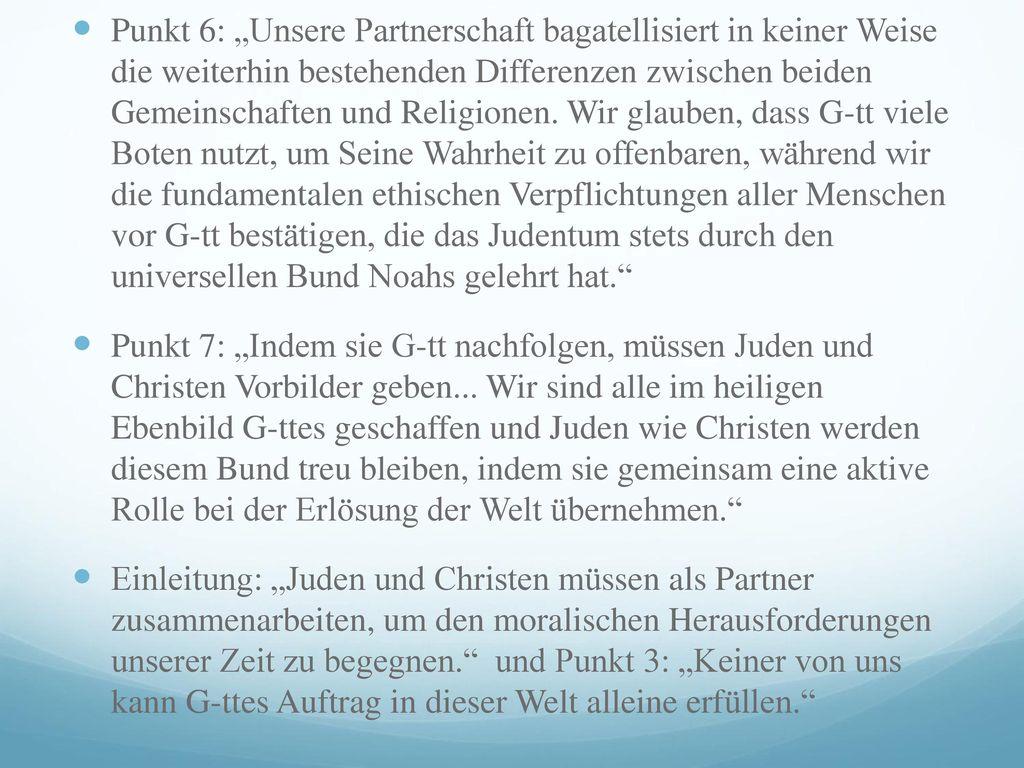 """Punkt 6: """"Unsere Partnerschaft bagatellisiert in keiner Weise die weiterhin bestehenden Differenzen zwischen beiden Gemeinschaften und Religionen. Wir glauben, dass G-tt viele Boten nutzt, um Seine Wahrheit zu offenbaren, während wir die fundamentalen ethischen Verpflichtungen aller Menschen vor G-tt bestätigen, die das Judentum stets durch den universellen Bund Noahs gelehrt hat."""