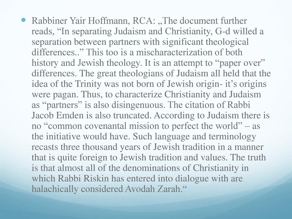 "Rabbiner Yair Hoffmann, RCA: ""The document further reads, In separating Judaism and Christianity, G-d willed a separation between partners with significant theological differences.. This too is a mischaracterization of both history and Jewish theology."