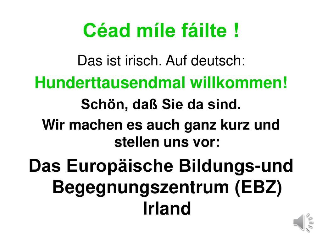 Céad míle fáilte ! Das ist irisch. Auf deutsch: Hunderttausendmal willkommen! Schön, daß Sie da sind.