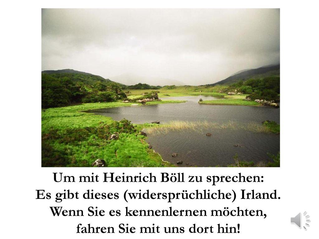 Um mit Heinrich Böll zu sprechen: Es gibt dieses (widersprüchliche) Irland.