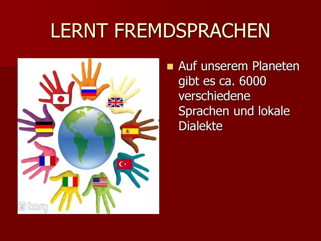 LERNT FREMDSPRACHEN Auf unserem Planeten gibt es ca. 6000 verschiedene Sprachen und lokale Dialekte