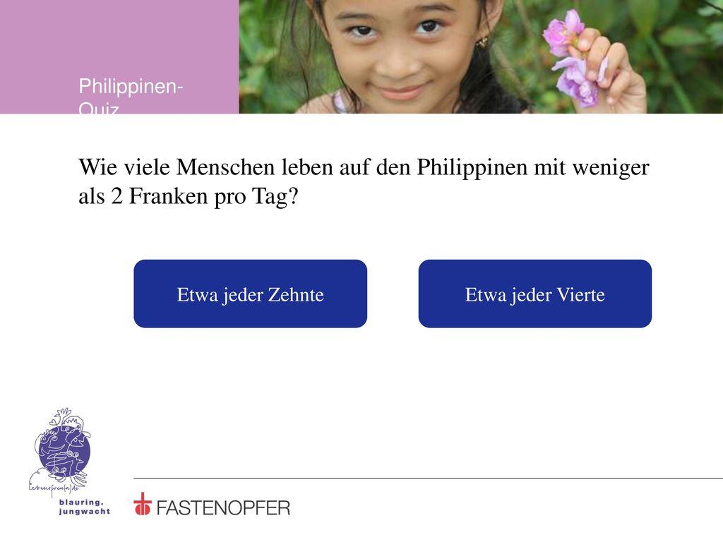 Philippinen-Quiz Wie viele Menschen leben auf den Philippinen mit weniger als 2 Franken pro Tag Etwa jeder Zehnte.