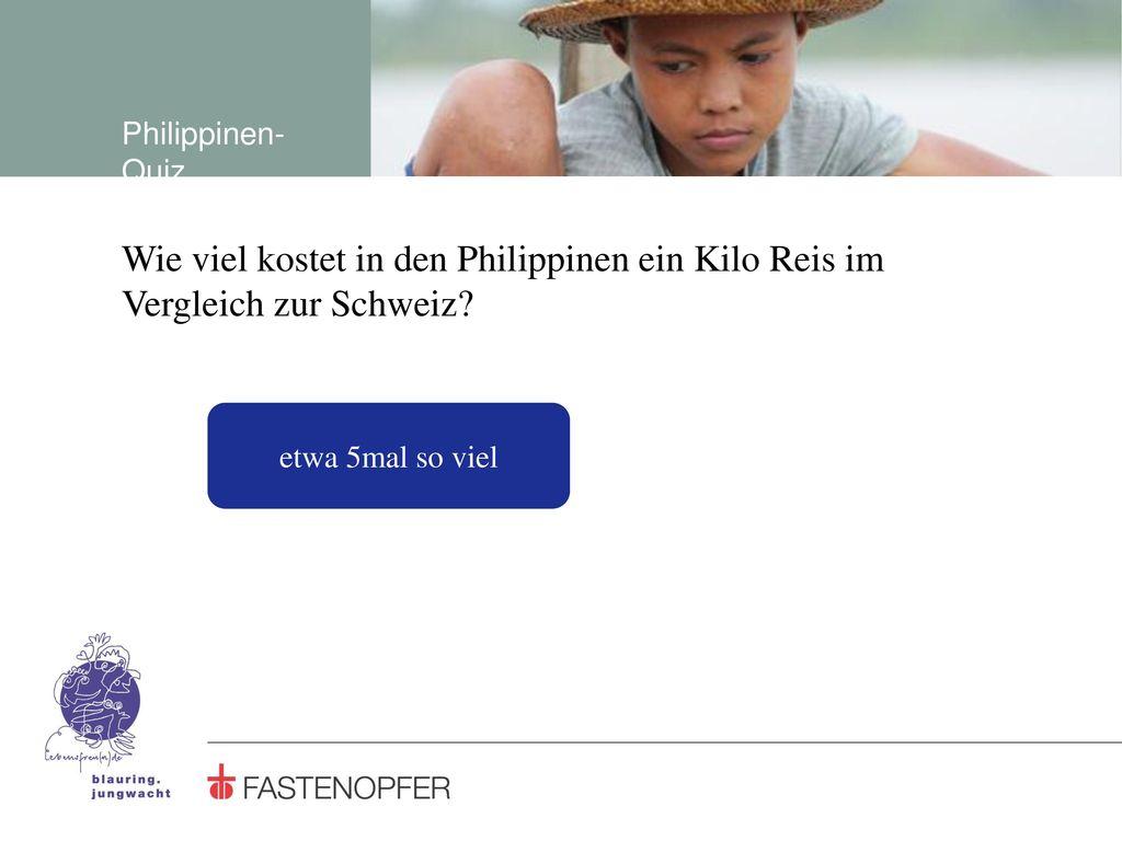 Philippinen-Quiz Wie viel kostet in den Philippinen ein Kilo Reis im Vergleich zur Schweiz.