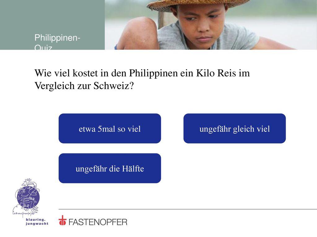 Philippinen-Quiz Wie viel kostet in den Philippinen ein Kilo Reis im Vergleich zur Schweiz etwa 5mal so viel.
