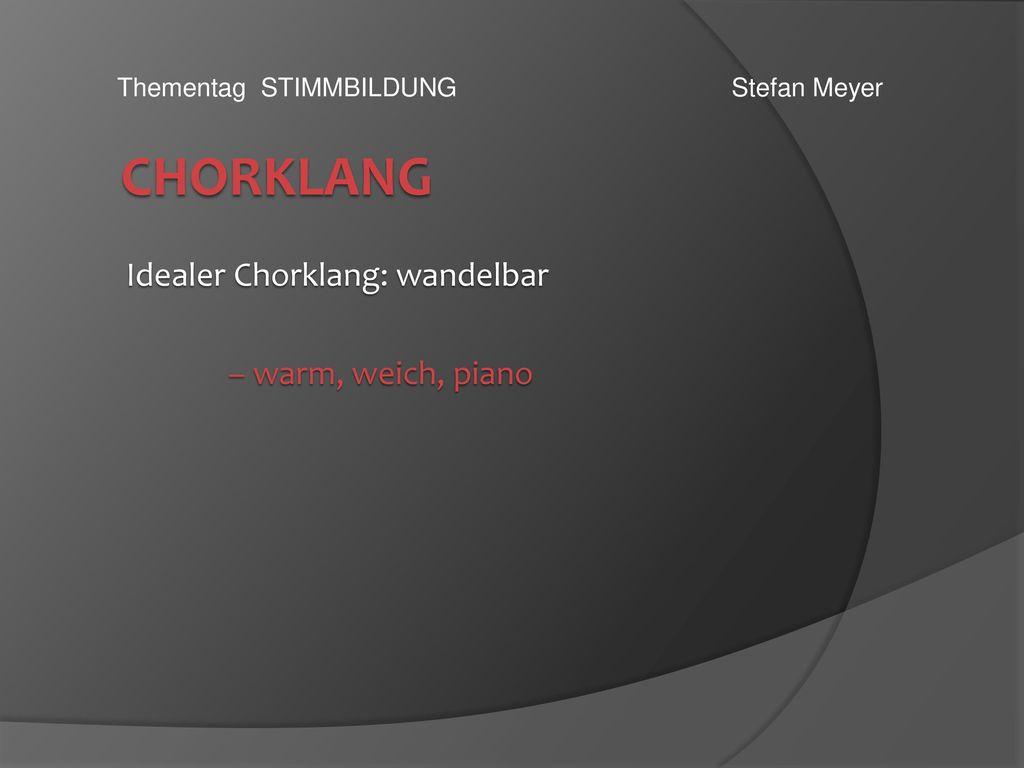 Idealer Chorklang: wandelbar – warm, weich, piano
