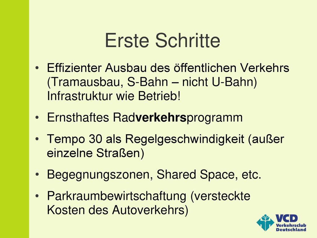 Erste Schritte Effizienter Ausbau des öffentlichen Verkehrs (Tramausbau, S-Bahn – nicht U-Bahn) Infrastruktur wie Betrieb!