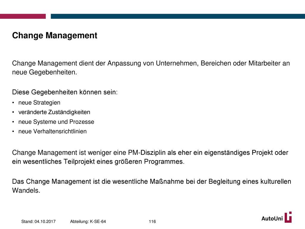 Change Management Change Management dient der Anpassung von Unternehmen, Bereichen oder Mitarbeiter an neue Gegebenheiten.