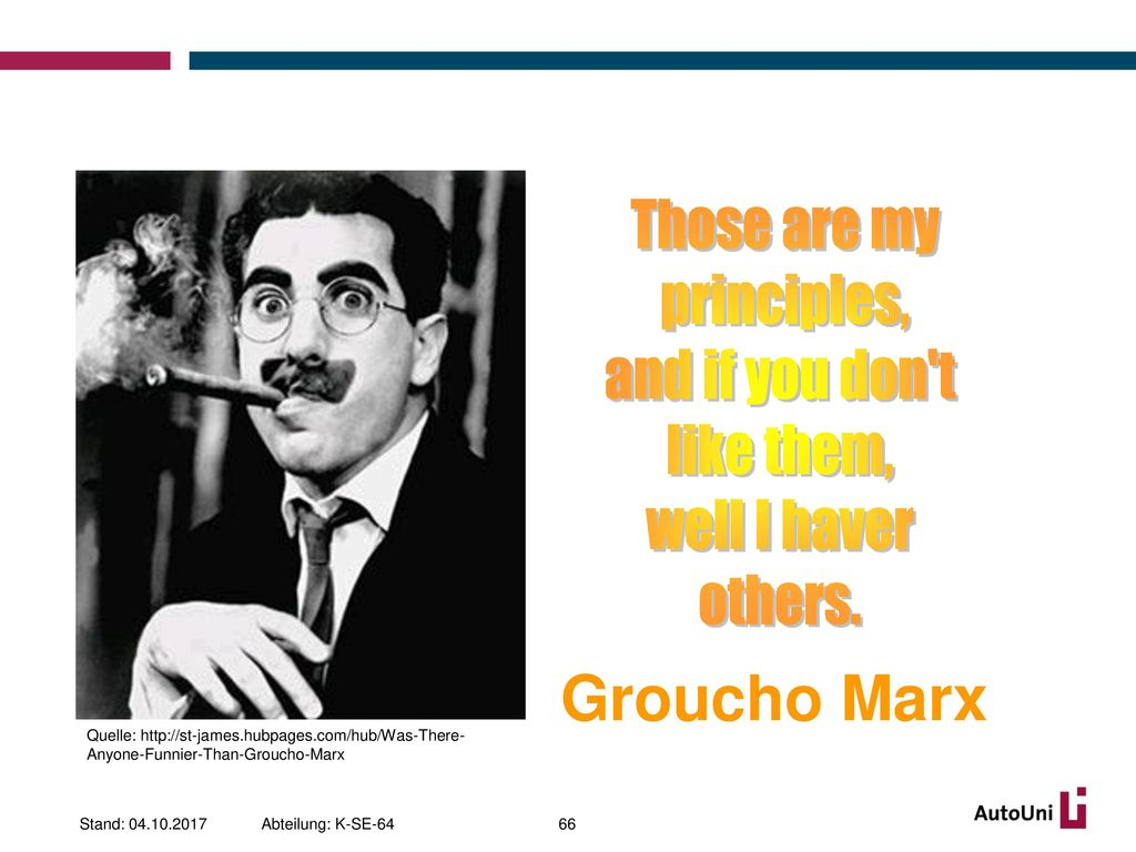 Groucho Marx Those are my principles, and if you don t like them,
