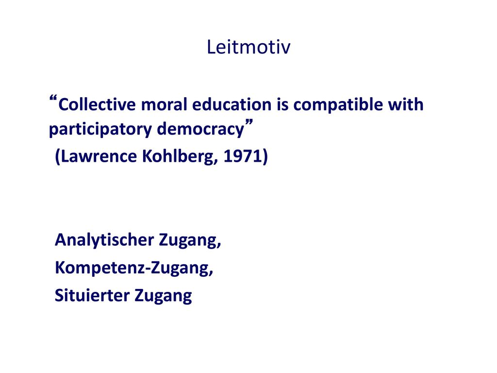 Leitmotiv Collective moral education is compatible with participatory democracy (Lawrence Kohlberg, 1971)