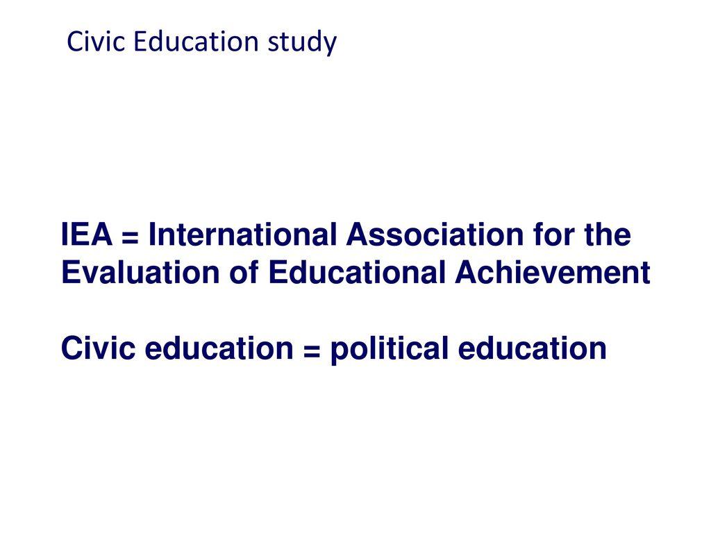 Civic Education study IEA = International Association for the Evaluation of Educational Achievement Civic education = political education.