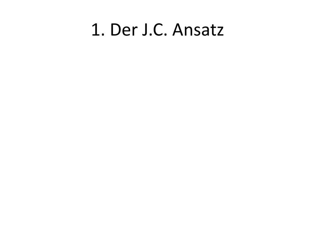 1. Der J.C. Ansatz