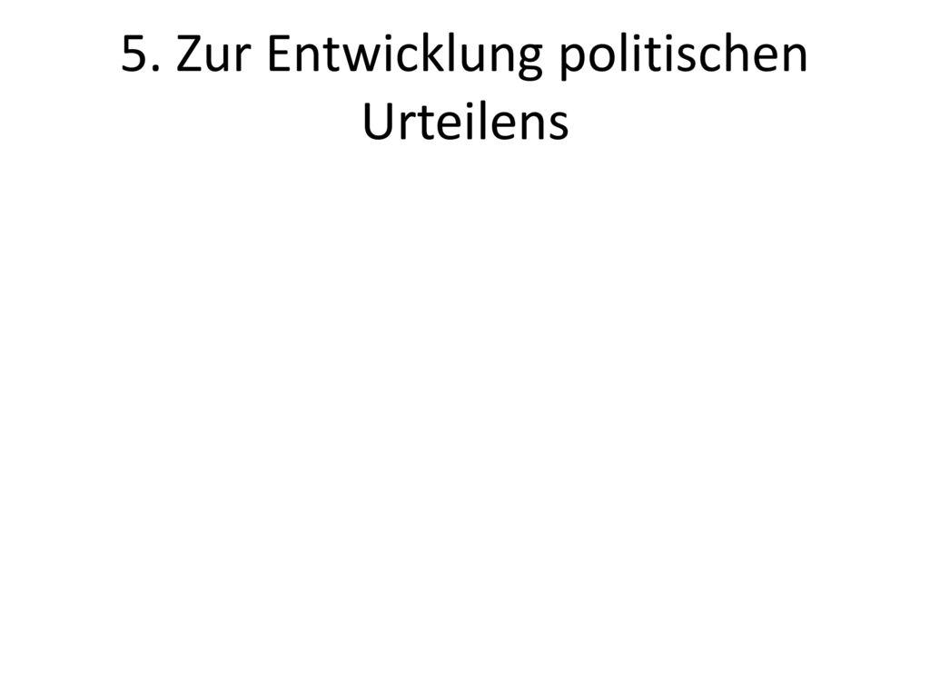 5. Zur Entwicklung politischen Urteilens