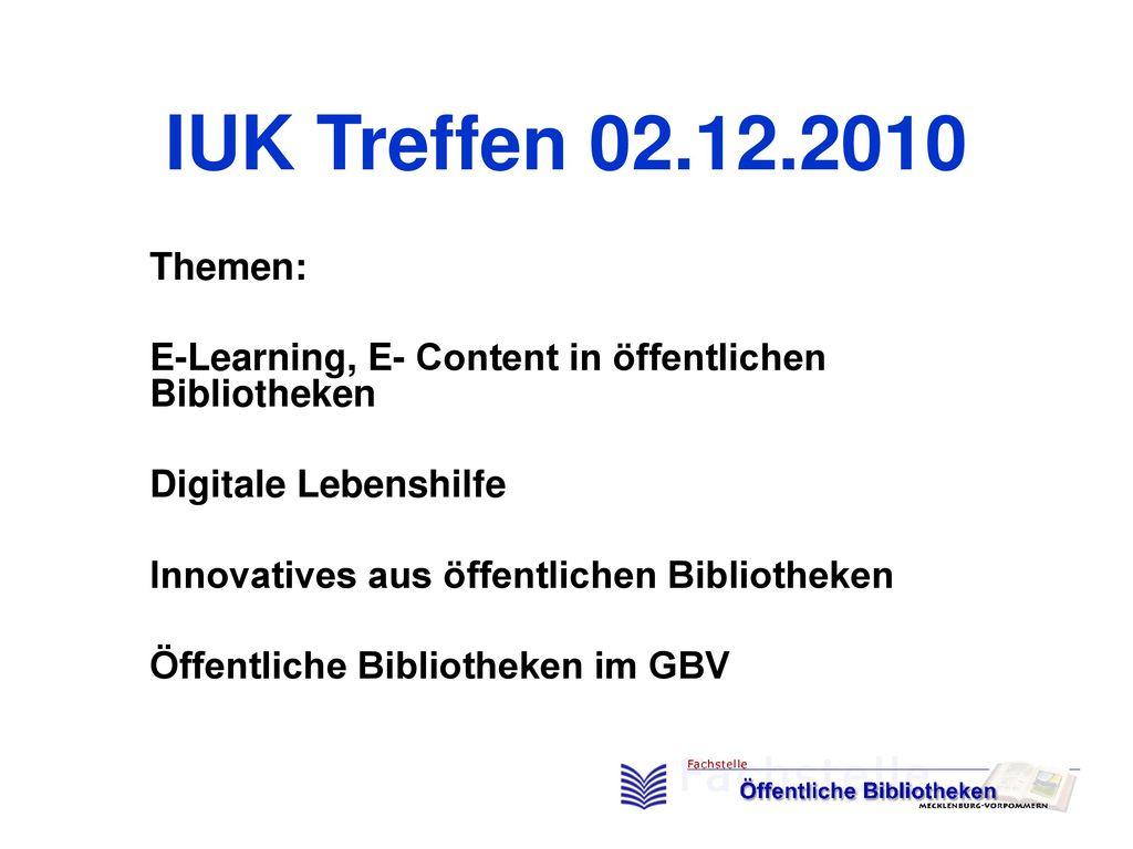 IUK Treffen 02.12.2010 Themen: E-Learning, E- Content in öffentlichen Bibliotheken. Digitale Lebenshilfe.