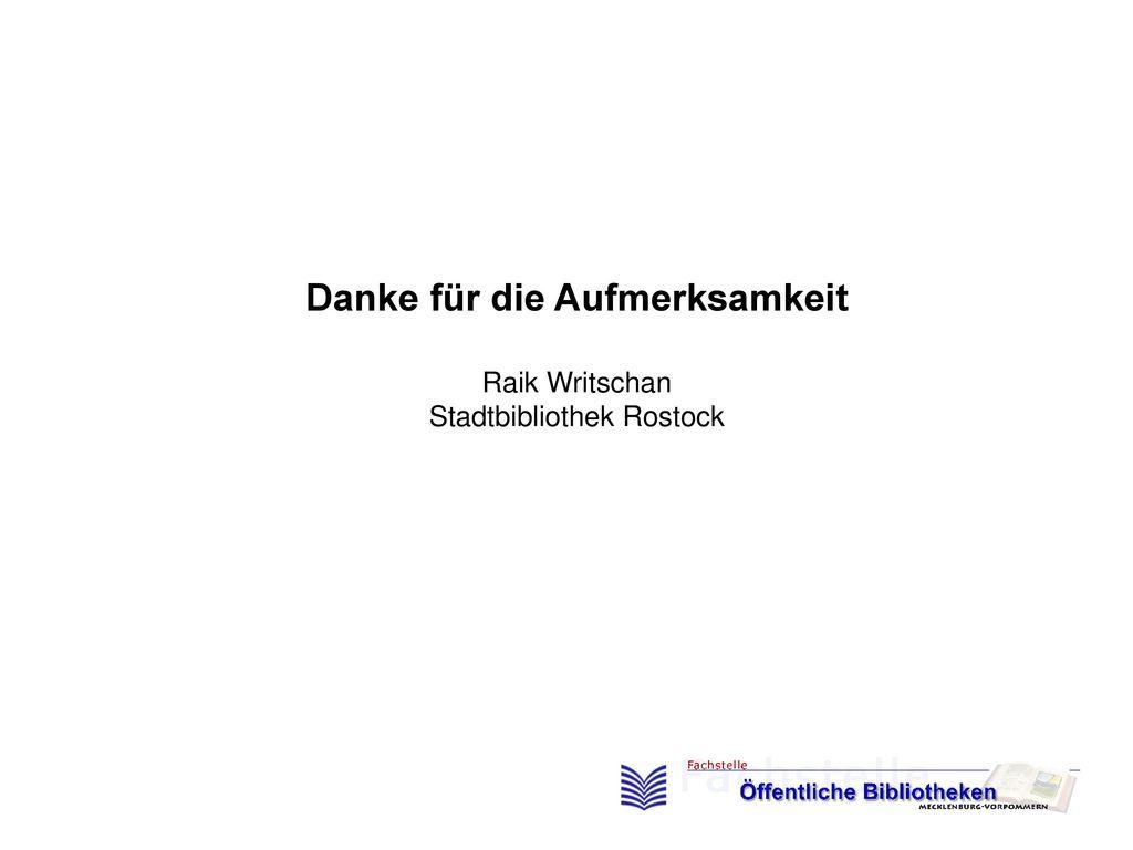 Danke für die Aufmerksamkeit Raik Writschan Stadtbibliothek Rostock