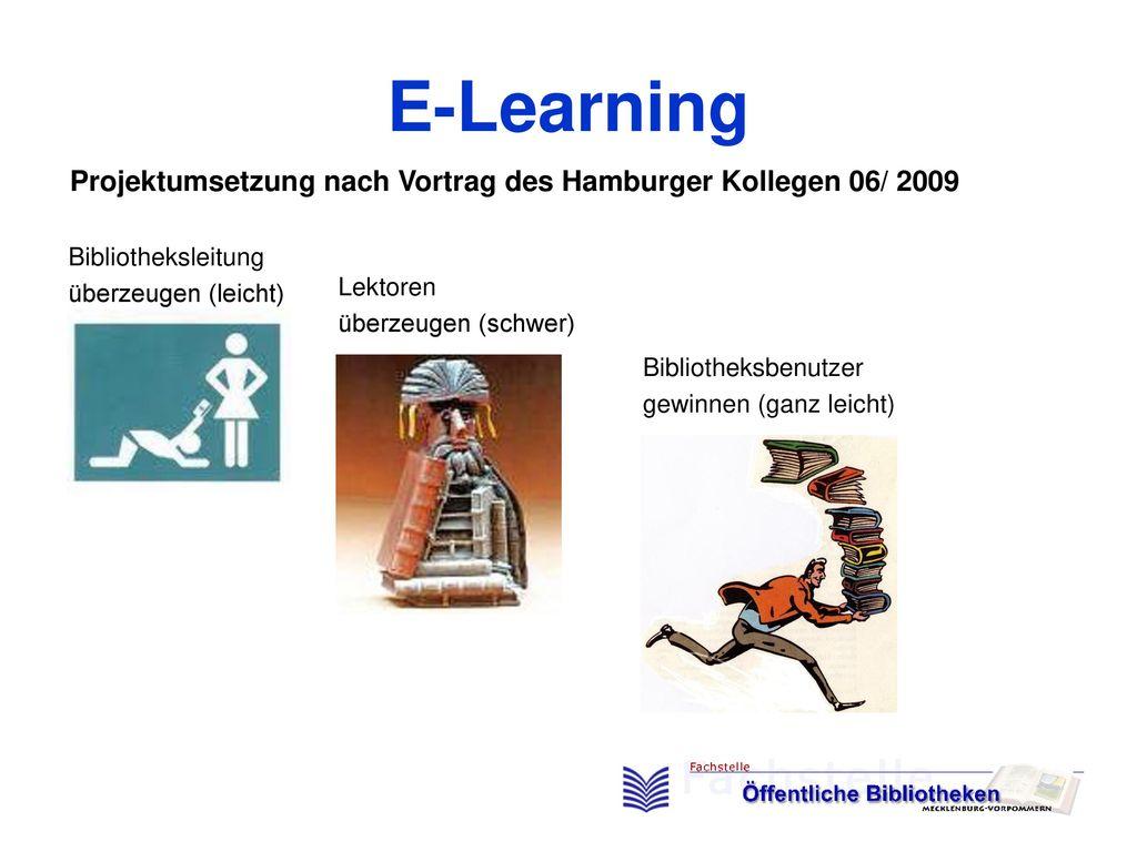 E-Learning Projektumsetzung nach Vortrag des Hamburger Kollegen 06/ 2009. Bibliotheksleitung. überzeugen (leicht)
