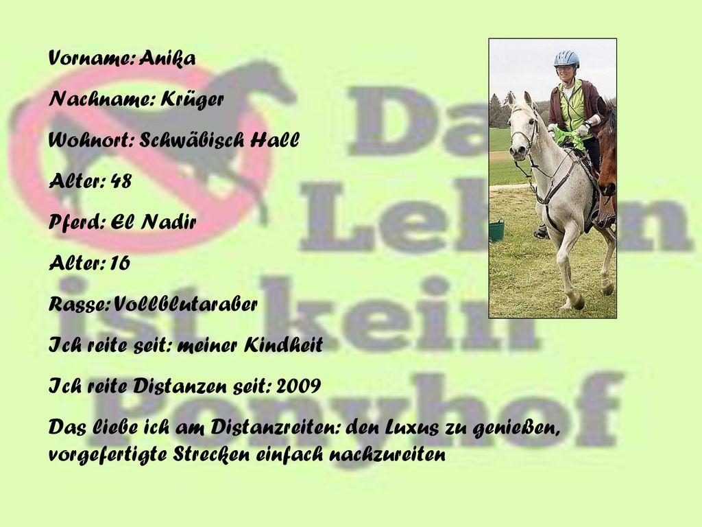 Vorname: Anika Nachname: Krüger. Wohnort: Schwäbisch Hall. Alter: 48. Pferd: El Nadir. Alter: 16.