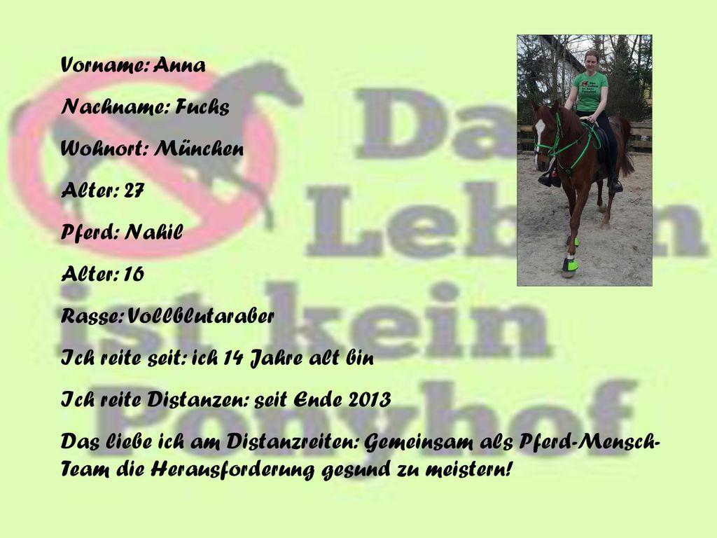 Vorname: Anna Nachname: Fuchs. Wohnort: München. Alter: 27. Pferd: Nahil. Alter: 16. Rasse: Vollblutaraber.