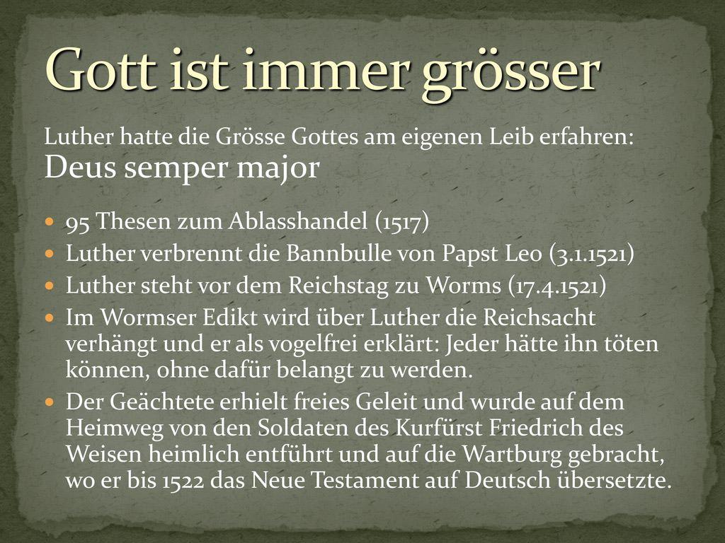 Gott ist immer grösser Luther hatte die Grösse Gottes am eigenen Leib erfahren: Deus semper major.