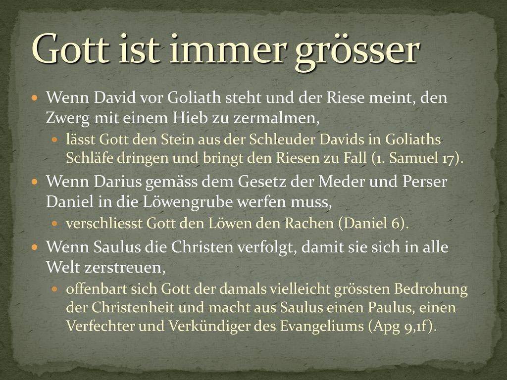 Gott ist immer grösser Wenn David vor Goliath steht und der Riese meint, den Zwerg mit einem Hieb zu zermalmen,