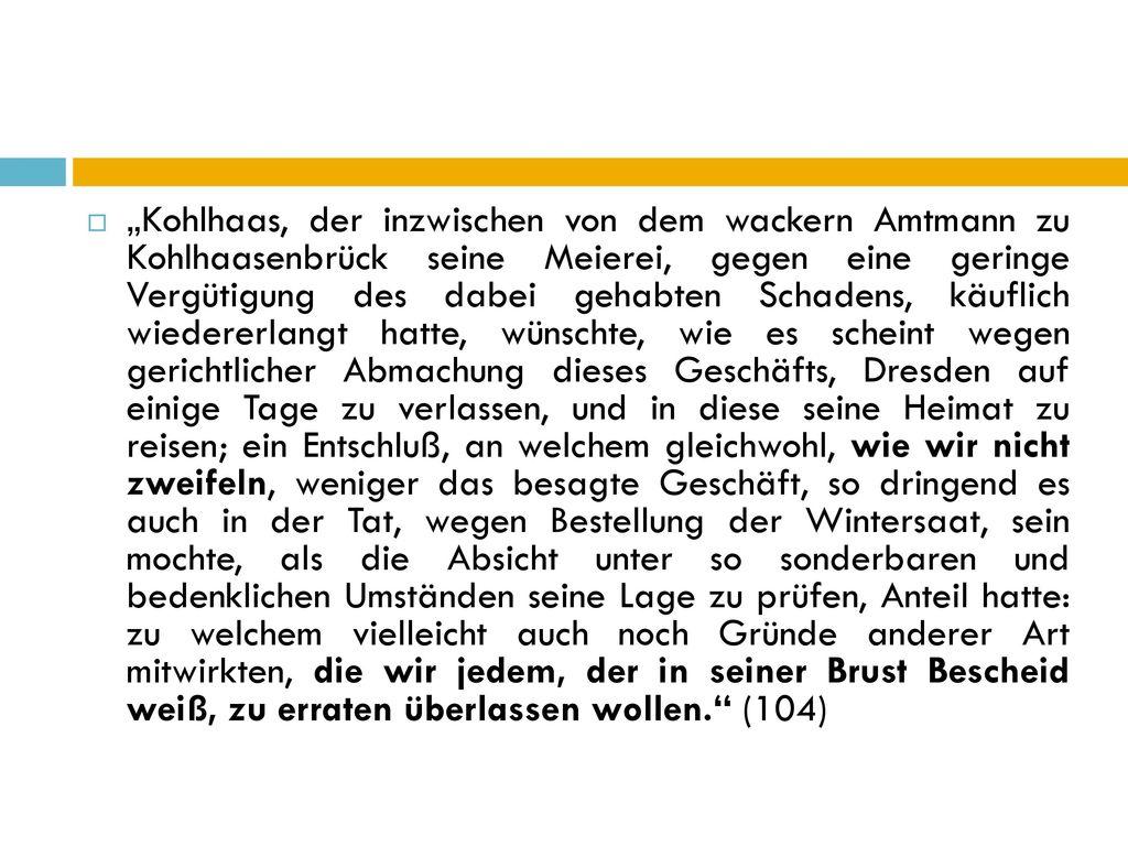"""""""Kohlhaas, der inzwischen von dem wackern Amtmann zu Kohlhaasenbrück seine Meierei, gegen eine geringe Vergütigung des dabei gehabten Schadens, käuflich wiedererlangt hatte, wünschte, wie es scheint wegen gerichtlicher Abmachung dieses Geschäfts, Dresden auf einige Tage zu verlassen, und in diese seine Heimat zu reisen; ein Entschluß, an welchem gleichwohl, wie wir nicht zweifeln, weniger das besagte Geschäft, so dringend es auch in der Tat, wegen Bestellung der Wintersaat, sein mochte, als die Absicht unter so sonderbaren und bedenklichen Umständen seine Lage zu prüfen, Anteil hatte: zu welchem vielleicht auch noch Gründe anderer Art mitwirkten, die wir jedem, der in seiner Brust Bescheid weiß, zu erraten überlassen wollen. (104)"""