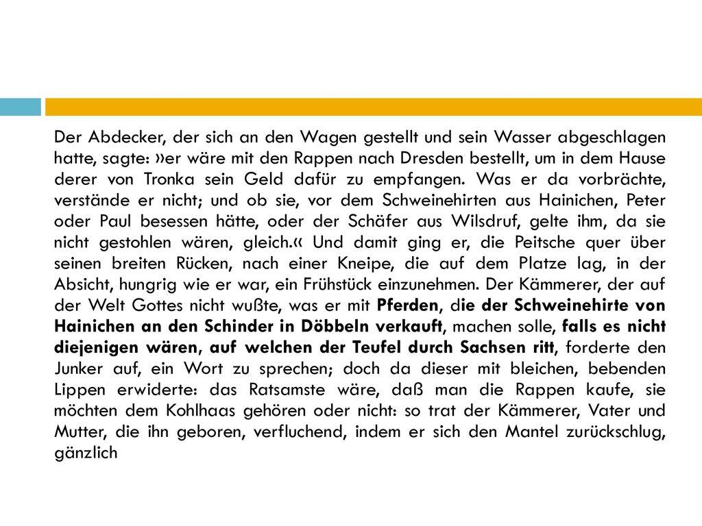 Der Abdecker, der sich an den Wagen gestellt und sein Wasser abgeschlagen hatte, sagte: »er wäre mit den Rappen nach Dresden bestellt, um in dem Hause derer von Tronka sein Geld dafür zu empfangen.