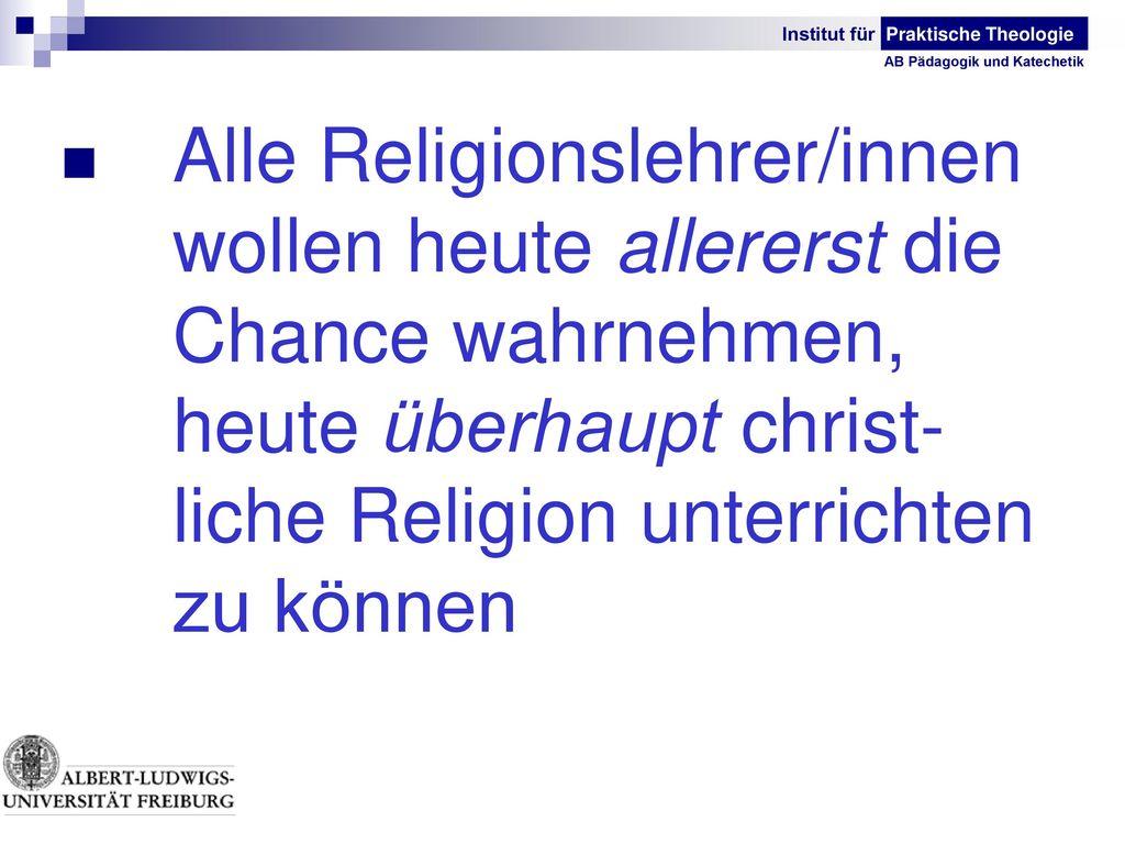 Alle Religionslehrer/innen. wollen heute allererst die