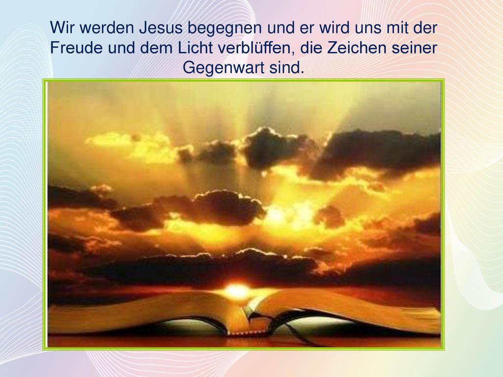 Wir werden Jesus begegnen und er wird uns mit der Freude und dem Licht verblüffen, die Zeichen seiner Gegenwart sind.