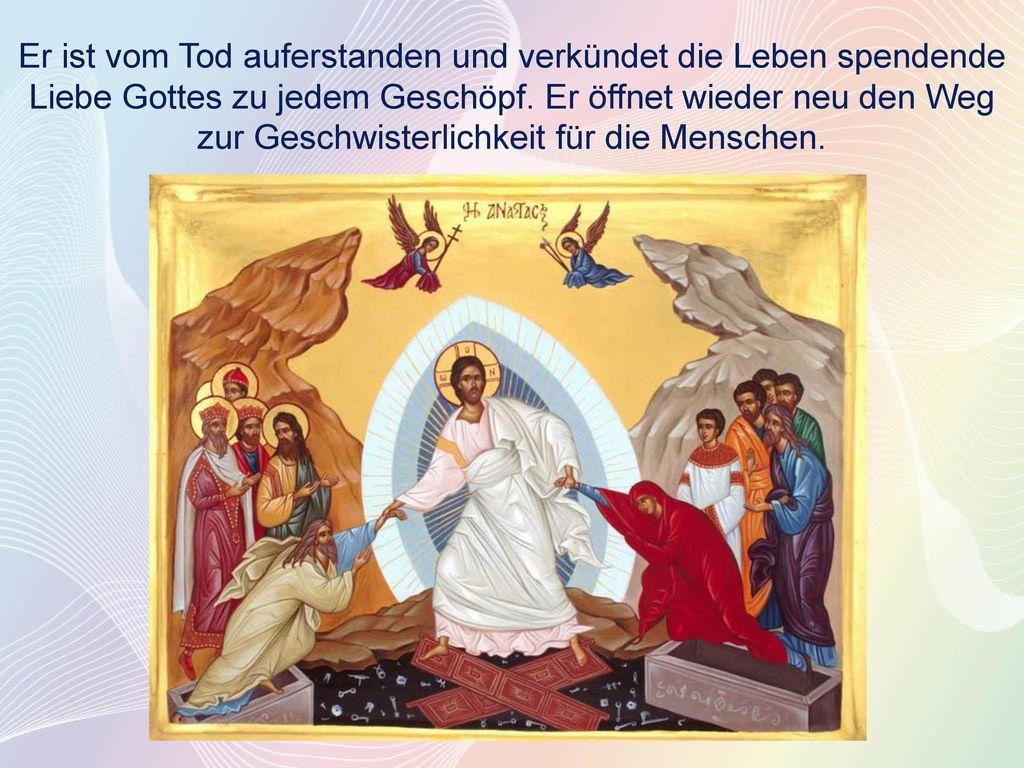 Er ist vom Tod auferstanden und verkündet die Leben spendende Liebe Gottes zu jedem Geschöpf.