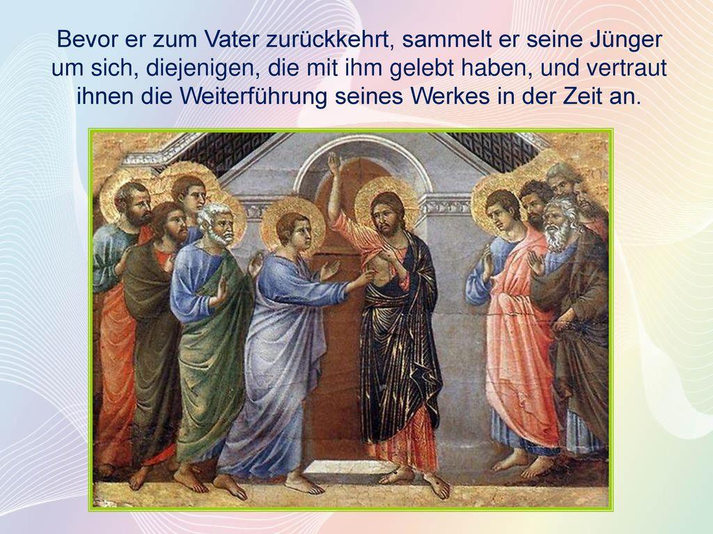 Bevor er zum Vater zurückkehrt, sammelt er seine Jünger um sich, diejenigen, die mit ihm gelebt haben, und vertraut ihnen die Weiterführung seines Werkes in der Zeit an.