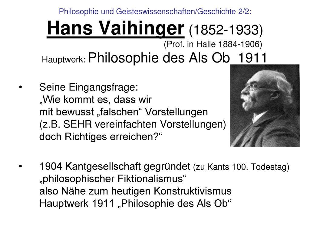 Philosophie und Geisteswissenschaften/Geschichte 2/2: Hans Vaihinger (1852-1933) (Prof. in Halle 1884-1906) Hauptwerk: Philosophie des Als Ob 1911