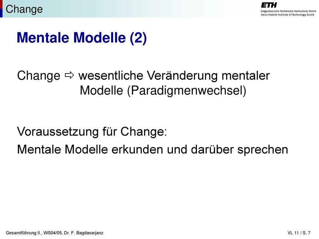 Change Mentale Modelle (2) Change  wesentliche Veränderung mentaler Modelle (Paradigmenwechsel) Voraussetzung für Change:
