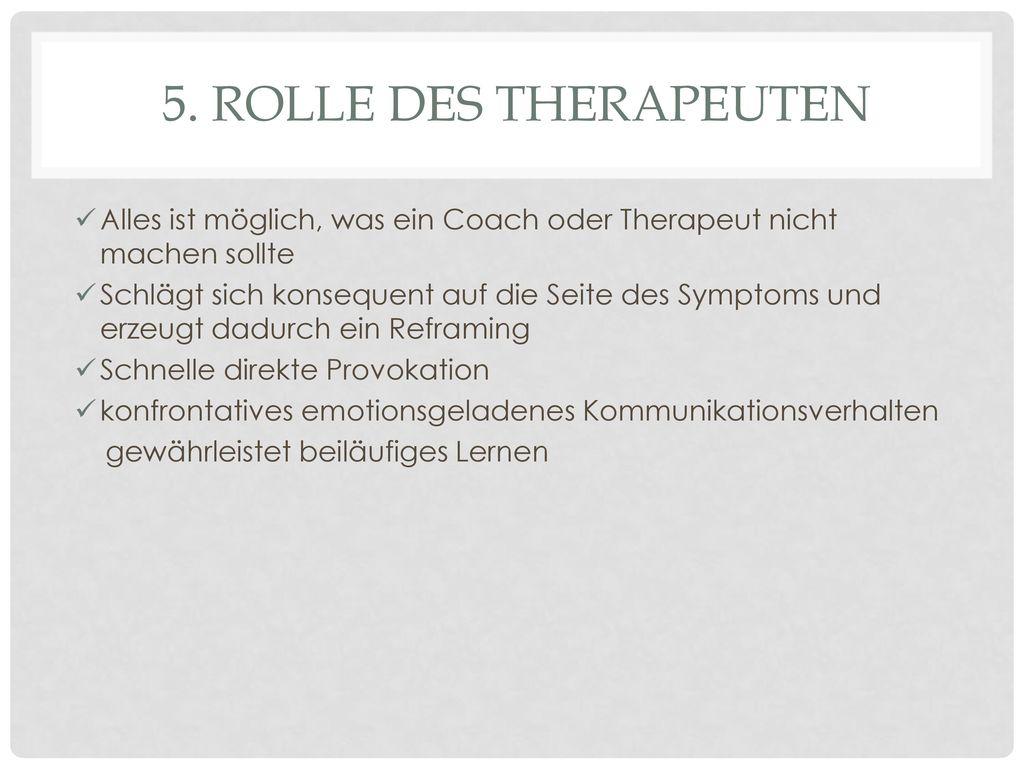 5. Rolle des Therapeuten Alles ist möglich, was ein Coach oder Therapeut nicht machen sollte.