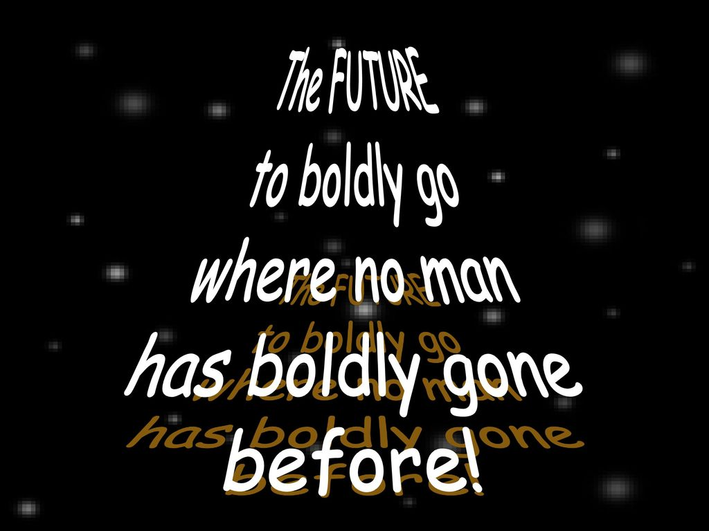 The FUTURE to boldly go where no man has boldly gone before!
