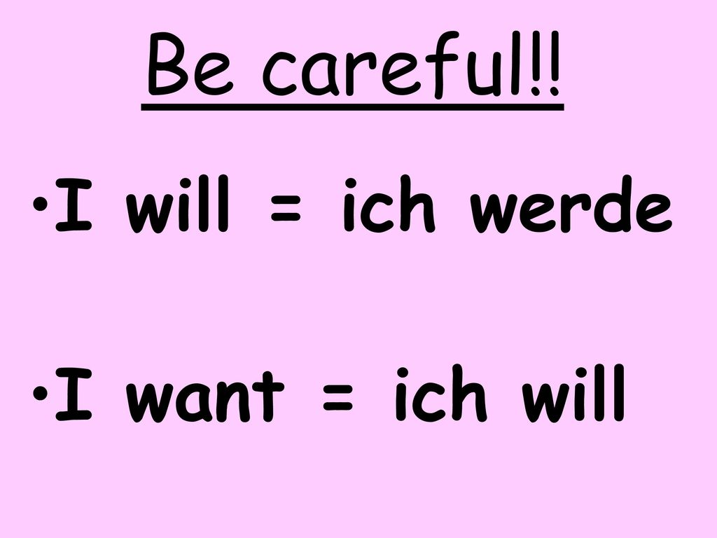 Be careful!! I will = ich werde I want = ich will